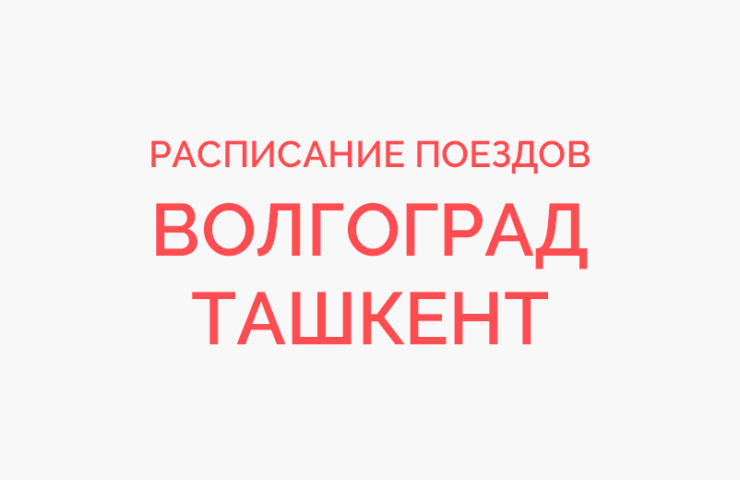 Ж/д билеты Волгоград - Ташкент